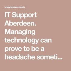 IT Support Aberdeen. Managing technology can prove to be a headache sometimes, especially with IT support Aberdeen. The unexpected IT disruptions that may occur can pose serious challenges to your customers, staff and even entire business.