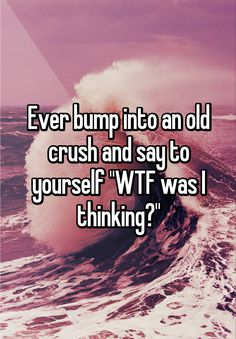 """Ever bump into an old crush and say to yourself """"WTF was I thinking?"""""""