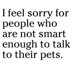 I feel sorry for people who are not smart enough to talk to their pets.