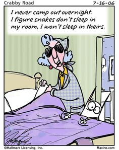 Maxine: I never camp out overnight. I figure snakes don't sleep in my room, so I won't sleep in theirs.