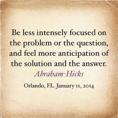 Be less intensely focused on the problem or the question, and feel more anticipation of the solution and the answer - Abraham Hicks