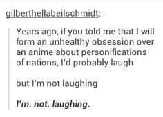 I'm laughing because me selling my soul to Hetalia was the best decision I've ever made and I regret nothing