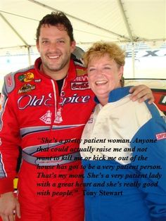 "Tony Stewart with his mother, Pam Boas... ""She's a pretty patient woman. Anyone that could actually raise me and not want to kill me or kick me out of the house has got to be a vey patient person. That's my mom. She's a very patient lady with a great heart and she's really good with people"" Tony Stewart"