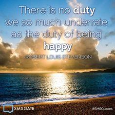 There is no duty we so much underrate as the duty of being happy. #SMSQuotes  - Robert Louis Stevenson