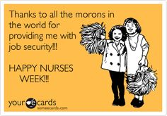 Funny Nurses Week Ecard: Thanks to all the morons in the world for providing me with job security!!! HAPPY NURSES WEEK!!!