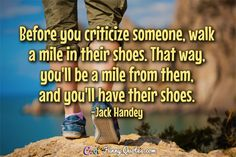 Before you criticize someone, walk a mile in their shoes. That way, you'll be a mile from them, and you'll have their shoes. #coolfunnyquotes