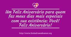Um Feliz Aniversário para quem faz meus dias mais especiais com sua existência: Você! Feliz Aniversário! - http://www.lindasfrasesdeamor.org/aniversario