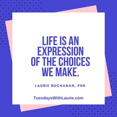 """Life is an expression of the choices we make."" —Laurie Buchanan, PhD"