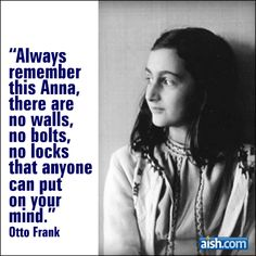 Always remember this Anna, there are no walls, no bolts, no locks that anyone can put on your mind. -Otto Frank