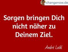 Sorgen bringen Dich nicht näher zu Deinem Ziel. / André Loibl