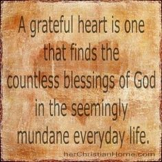 A grateful heart is one that finds the countless blessings of God in the seemingly mundane everyday life.