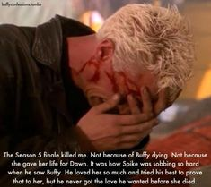 The season 5 finale also killed me because Buffy sacrificed herself for Dawn, but Spike sobbing was just... so heart-wrenching.