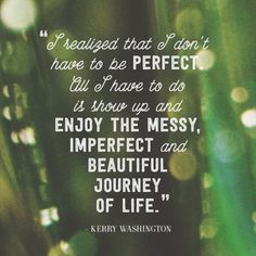 """I realized that I don't have to be perfect, all I have to do is show up and enjoy the messy, imperfect, and beautiful journey of life."""