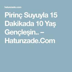 Pirinç Suyuyla 15 Dakikada 10 Yaş Gençleşin.. – Hatunzade.Com