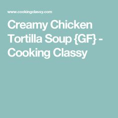 Creamy Chicken Tortilla Soup {GF} - Cooking Classy