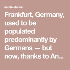 Frankfurt, Germany, used to be populated predominantly by Germans — but now, thanks to Angela Merkel's open door welcome to all-things-refugee, particularly from Muslim dominated nations, the city's turned a corner on its normal demographics.  Now, for the first time in history, more than half of its residents are migrants.