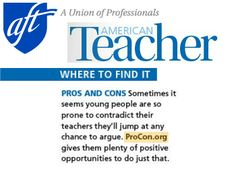"""American Teacher Magazine, a publication by the American Federation of Teachers, referenced ProCon.org in a section called """"Where to Find It."""" The magazine wrote, """"Sometimes it seems young people are so prone to contradict their teachers they'll jump at an chance to argue. ProCon.org gives them plenty of positive opportunities to do just that.... Everybody wins."""""""