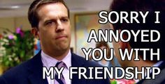 When I send a text and don't get a reply - The Office quotes by Andy: Sorry I annoyed you with my friendship.