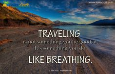 TRAVELING is not something you' re good at. it's something you do LIKE BREATHING  www.tourscraft.com
