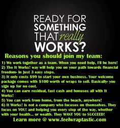 There are a TON of reasons why It Works! is truly an amazing company to work for. Here are just a few!  If you're looking to get out of your boring 9 to 5 job and start living by your own rules then go to www.feelwraptastic.com and become a distributor for It Works! Global! You won't be sorry you did!