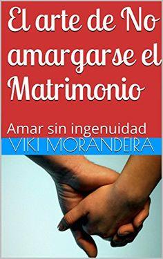 El arte de No amargarse el Matrimonio: Amar sin ingenuidad (Spanish Edition) by Viki Morandeira - Kindle Edition