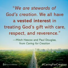 """""""We are stewards of God's creation. We all have a vested interest in treating God's gift with care, respect, and reverence.""""—Mitch Hescox and Paul Douglas, from Caring for Creation #CaringForCreation"""