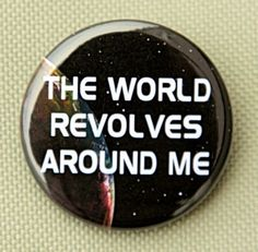 The World Revolves Around Me - Pinback Button Badge 1 inch - Flatback Magnet or Keychain