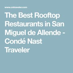 The Best Rooftop Restaurants in San Miguel de Allende - Condé Nast Traveler