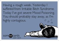 Seriously. (Having a rough week. Yesterday I suffered from Irritable Bitch Syndrome. Today I've got severe Mood Poisoning. You should probably stay away, as I'm highly contagious.) - DM