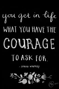 You get in life what you have the courage to ask for.  ~ Oprah Winfrey
