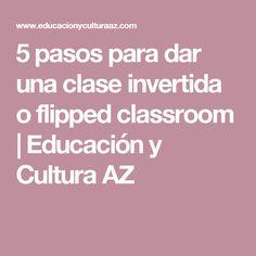 5 pasos para dar una clase invertida o flipped classroom | Educación y Cultura AZ