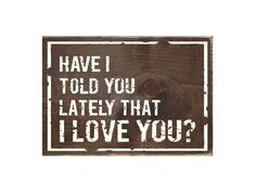 Have I Told You Lately That I Love You Rustic Wood Sign / Bedroom Decor / Wooden Plaque (#1737) by InTheDustDesigns on Etsy https://www.etsy.com/listing/226170364/have-i-told-you-lately-that-i-love-you