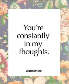 You're constantly in my thoughts.