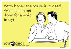 Wow, honey, the house is so clean! Was the internet down for a while today?