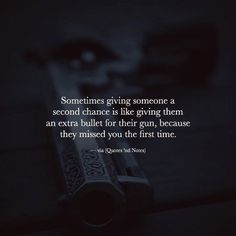 Sometimes giving someone a second chance is like giving them an extra bullet for their gun, because they missed you the first time. —via http://ift.tt/2eY7hg4