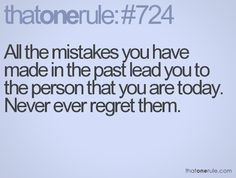 All the mistakes you have made in the past lead you to the person that you are today. Never ever regret them.