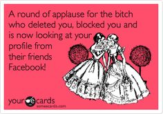 A round of applause for the bitch who deleted you, blocked you and is now looking at your profile from their friends Facebook! Another GREAT ONE!!! Why bother deleting me, now all of your friends are going to know you have ISSUES and that you are potentially a threat to them if they do you wrong...because you will do the same to them and STALK THEM TOO. It's a viscious cycle. lol