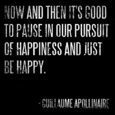 """Now and then it's good to pause in our pursuit of happiness and just be happy."" - Guillaume Apollinaire 