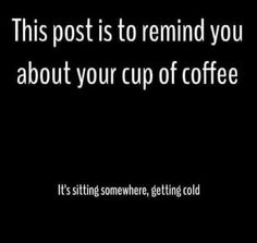 This Post Is To Remind You About Your Cup Of Coffee ;)☕