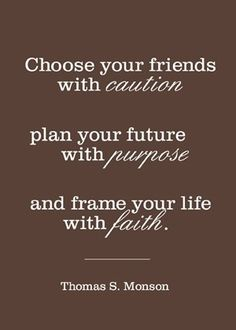 Chose your friends with caution, plan your future with purpose, and frame your life with faith.  - Thomas Monson