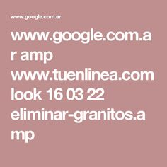 www.google.com.ar amp www.tuenlinea.com look 16 03 22 eliminar-granitos.amp