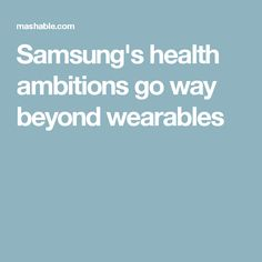 Samsung's health ambitions go way beyond wearables
