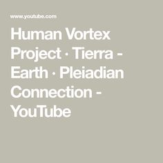 Human Vortex Project · Tierra - Earth · Pleiadian Connection - YouTube