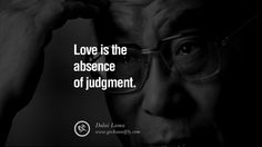 Love is the absence of judgment. – Dalai Lama 14 Wisdom Quotes by the 14th Tibetian Dalai Lama