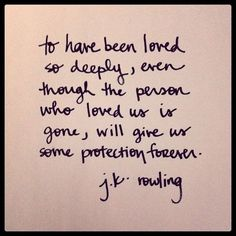 To have been loved so deeply, even though the person who loved us is gone, will give us protection forever - jk rowling
