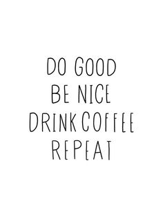 Do good, be nice, drink coffee, repeat typography art Art Print by Allyson Johnson - X-Small Do Good Quotes, Words Quotes, Wise Words, Quotes To Live By, Best Quotes, Funny Quotes, Sayings, Rest Day Quotes, Coffee Talk