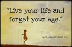 live your life; forget your age :)