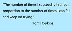 """The number of times I succeed is in direct proportion to the number of times I can fail and keep on trying.""  Tom Hopkins"