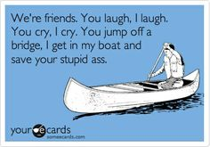 Funny Friendship Ecard: Were friends. You laugh, I laugh. You cry, I cry. You jump off a bridge, I get in my boat and save your stupid ass.