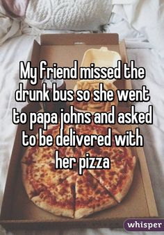 My friend missed the drunk bus so she went to papa johns and asked to be delivered with her pizza